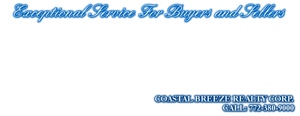 Exceptional Service For Buyers and Sellers, COASTAL BREEZE REALTY CORP., CALL: 772-380-9000